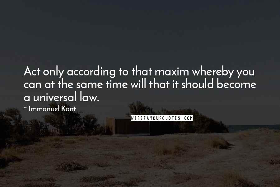 Immanuel Kant quotes: Act only according to that maxim whereby you can at the same time will that it should become a universal law.
