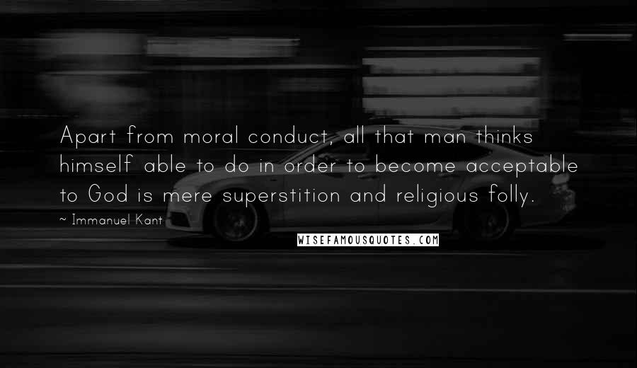 Immanuel Kant quotes: Apart from moral conduct, all that man thinks himself able to do in order to become acceptable to God is mere superstition and religious folly.