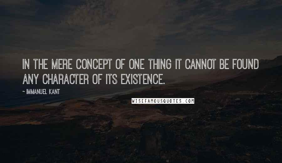 Immanuel Kant quotes: In the mere concept of one thing it cannot be found any character of its existence.