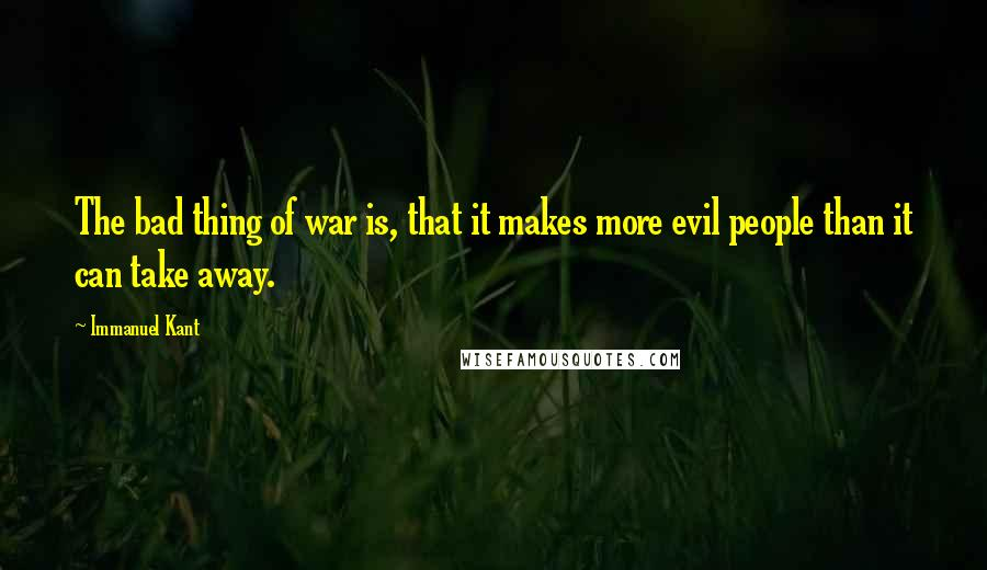 Immanuel Kant quotes: The bad thing of war is, that it makes more evil people than it can take away.