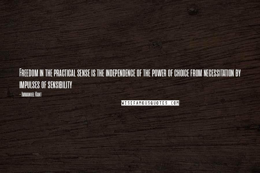 Immanuel Kant quotes: Freedom in the practical sense is the independence of the power of choice from necessitation by impulses of sensibility