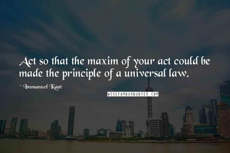 Immanuel Kant quotes: Act so that the maxim of your act could be made the principle of a universal law.