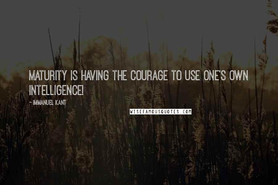 Immanuel Kant quotes: Maturity is having the courage to use one's own intelligence!