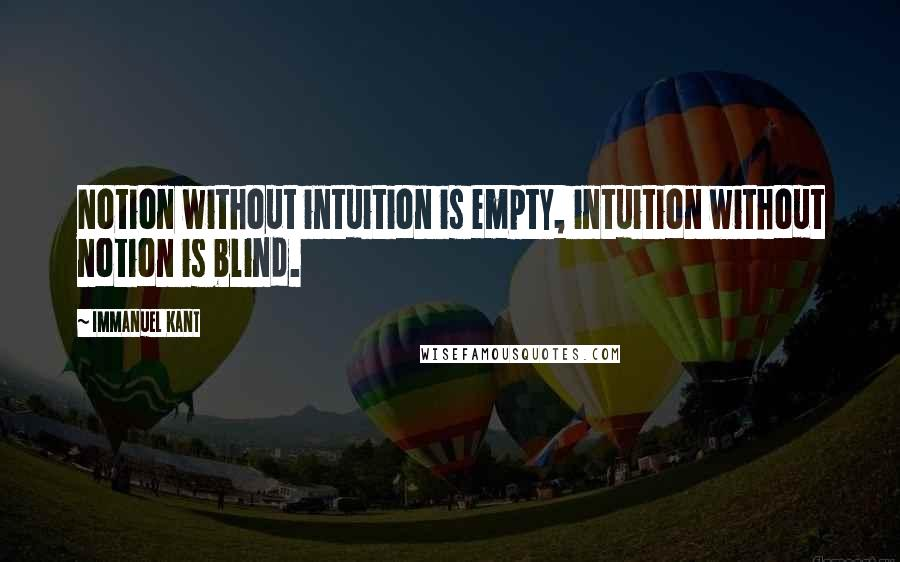 Immanuel Kant quotes: Notion without intuition is empty, intuition without notion is blind.