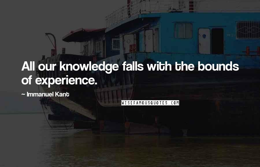 Immanuel Kant quotes: All our knowledge falls with the bounds of experience.