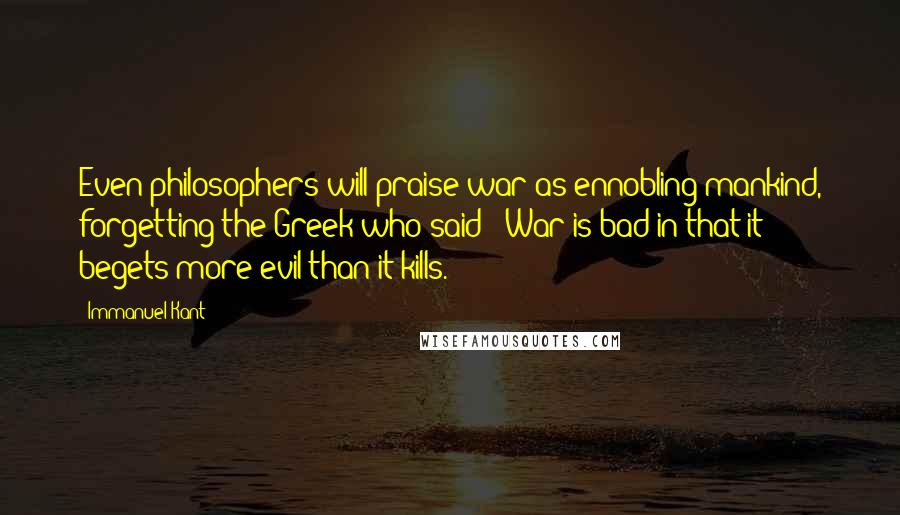 Immanuel Kant quotes: Even philosophers will praise war as ennobling mankind, forgetting the Greek who said: 'War is bad in that it begets more evil than it kills.