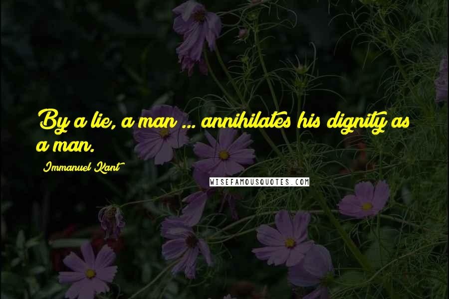 Immanuel Kant quotes: By a lie, a man ... annihilates his dignity as a man.