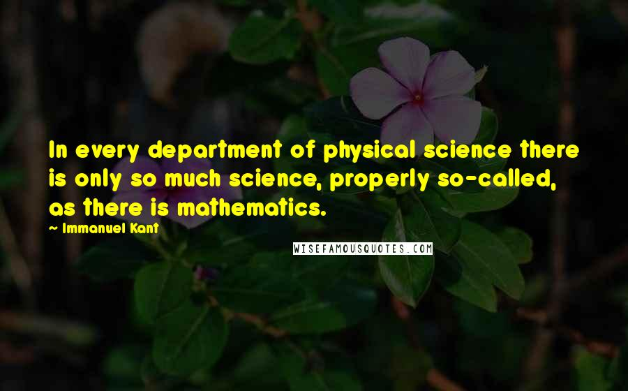 Immanuel Kant quotes: In every department of physical science there is only so much science, properly so-called, as there is mathematics.