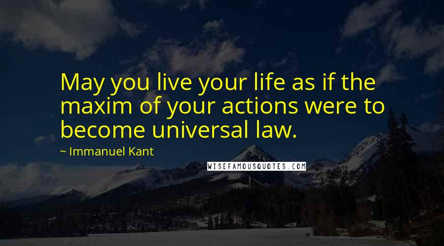 Immanuel Kant quotes: May you live your life as if the maxim of your actions were to become universal law.