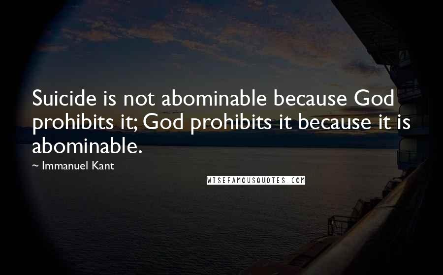 Immanuel Kant quotes: Suicide is not abominable because God prohibits it; God prohibits it because it is abominable.