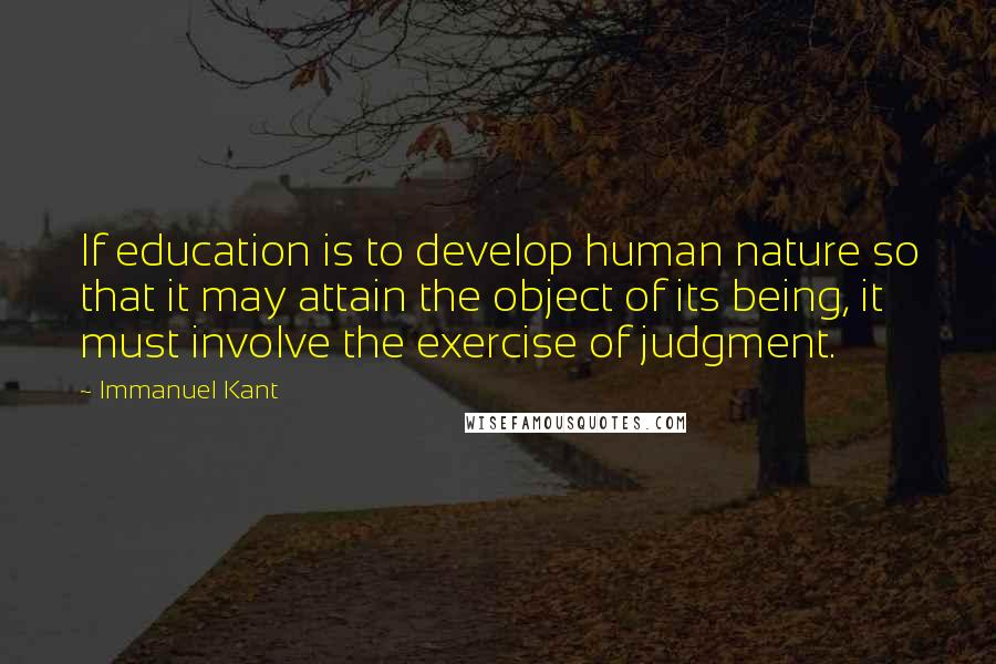 Immanuel Kant quotes: If education is to develop human nature so that it may attain the object of its being, it must involve the exercise of judgment.