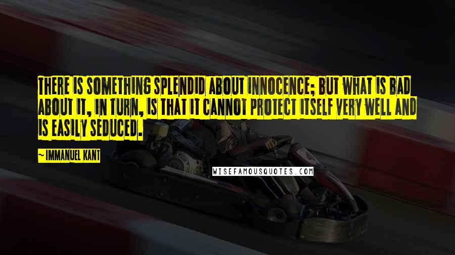Immanuel Kant quotes: There is something splendid about innocence; but what is bad about it, in turn, is that it cannot protect itself very well and is easily seduced.