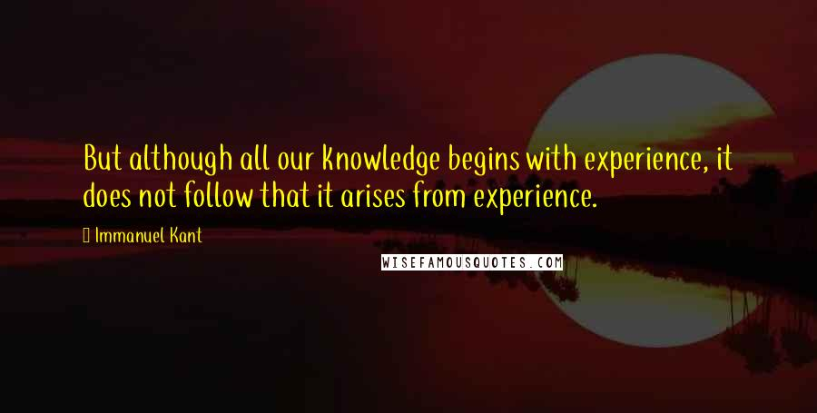 Immanuel Kant quotes: But although all our knowledge begins with experience, it does not follow that it arises from experience.
