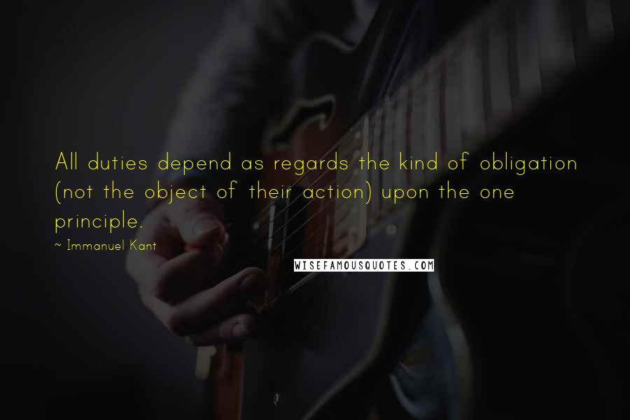 Immanuel Kant quotes: All duties depend as regards the kind of obligation (not the object of their action) upon the one principle.