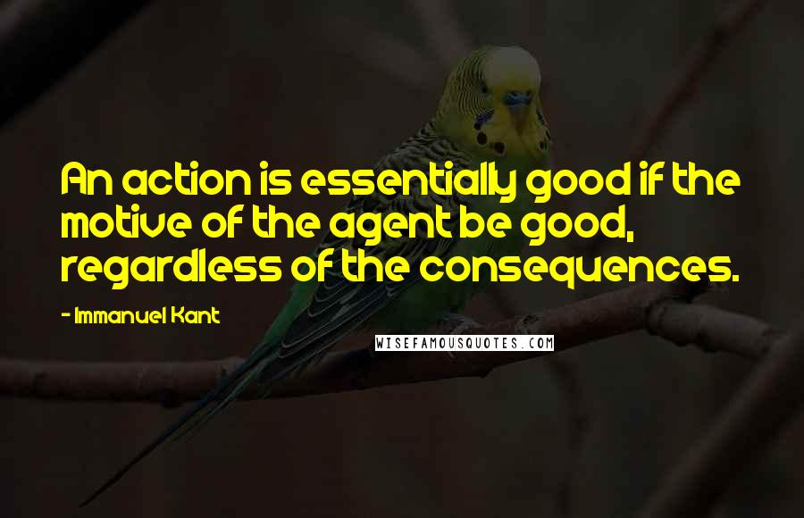Immanuel Kant quotes: An action is essentially good if the motive of the agent be good, regardless of the consequences.