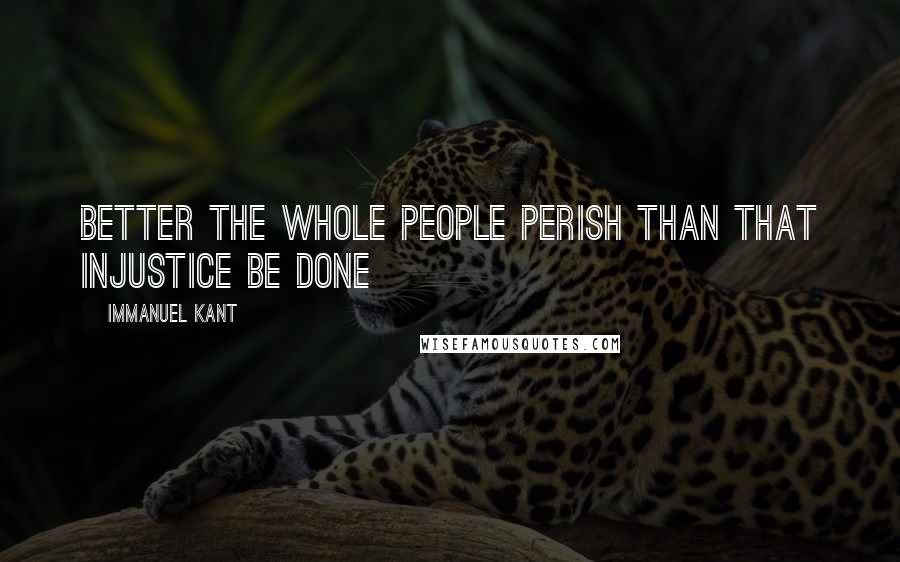 Immanuel Kant quotes: Better the whole people perish than that injustice be done