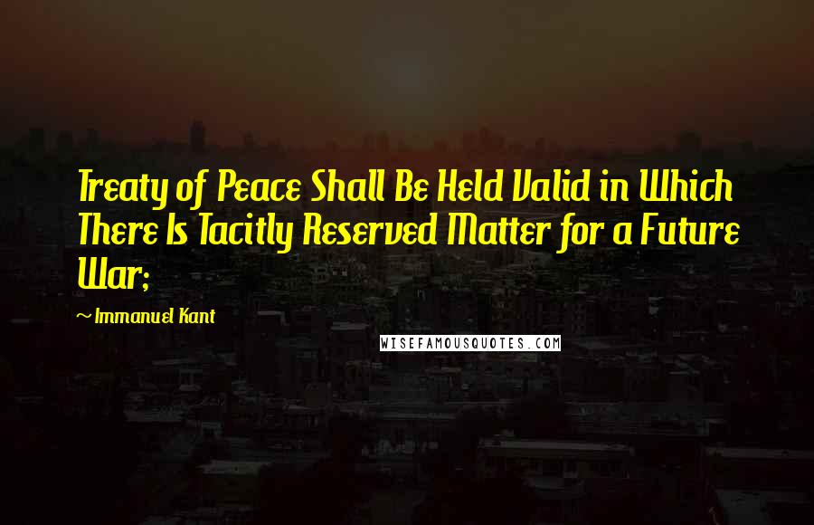 Immanuel Kant quotes: Treaty of Peace Shall Be Held Valid in Which There Is Tacitly Reserved Matter for a Future War;