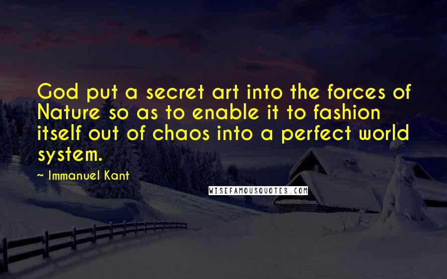 Immanuel Kant quotes: God put a secret art into the forces of Nature so as to enable it to fashion itself out of chaos into a perfect world system.