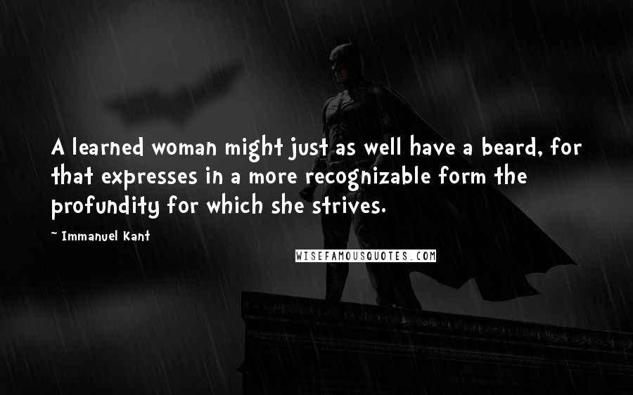 Immanuel Kant quotes: A learned woman might just as well have a beard, for that expresses in a more recognizable form the profundity for which she strives.