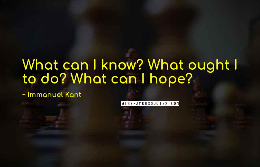 Immanuel Kant quotes: What can I know? What ought I to do? What can I hope?