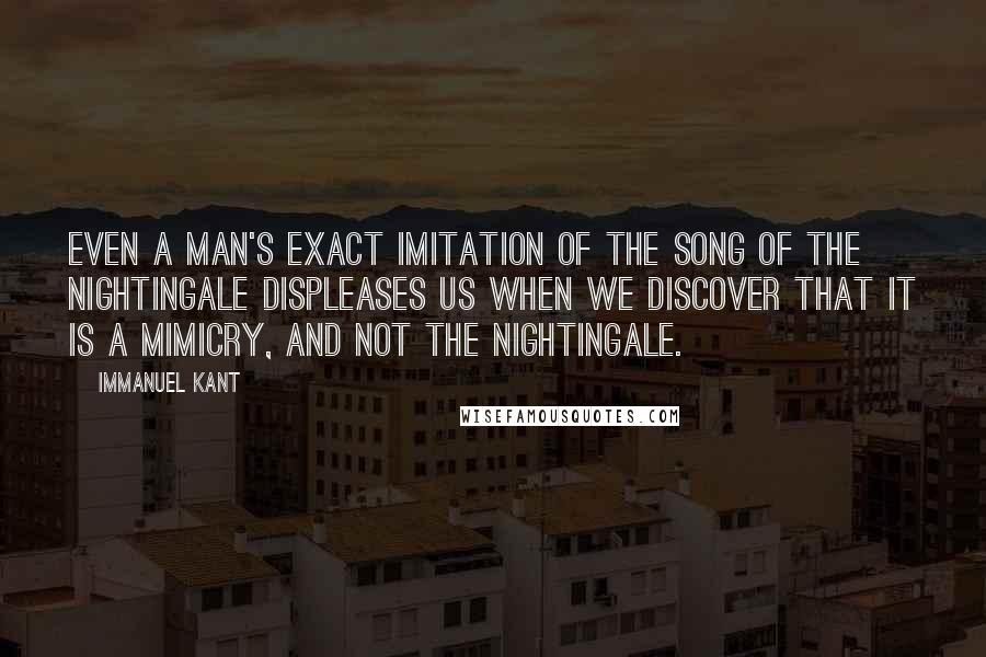 Immanuel Kant quotes: Even a man's exact imitation of the song of the nightingale displeases us when we discover that it is a mimicry, and not the nightingale.