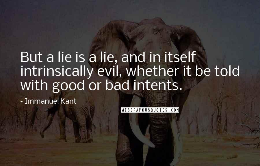 Immanuel Kant quotes: But a lie is a lie, and in itself intrinsically evil, whether it be told with good or bad intents.