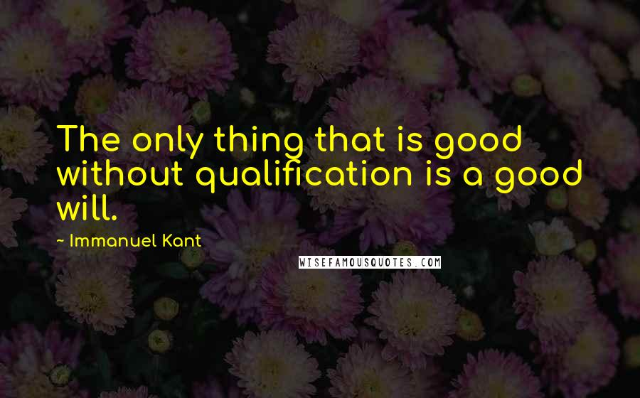 Immanuel Kant quotes: The only thing that is good without qualification is a good will.