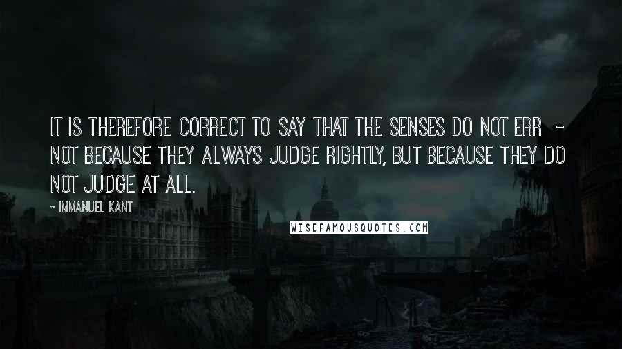 Immanuel Kant quotes: It is therefore correct to say that the senses do not err - not because they always judge rightly, but because they do not judge at all.