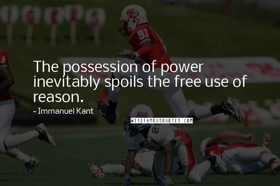Immanuel Kant quotes: The possession of power inevitably spoils the free use of reason.