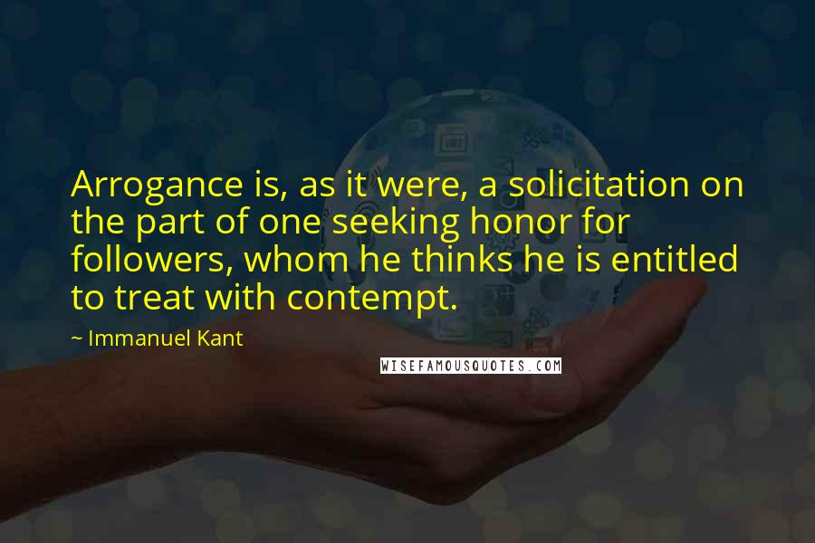 Immanuel Kant quotes: Arrogance is, as it were, a solicitation on the part of one seeking honor for followers, whom he thinks he is entitled to treat with contempt.