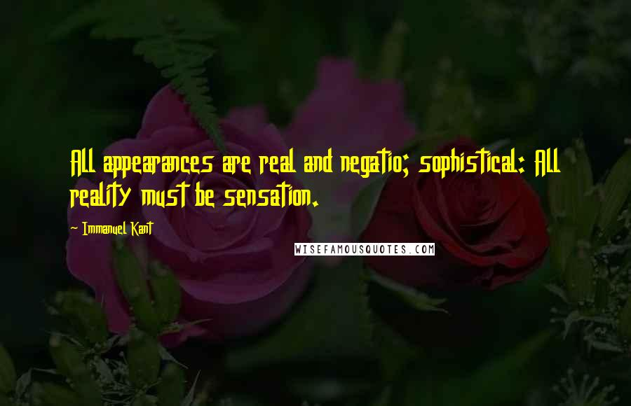Immanuel Kant quotes: All appearances are real and negatio; sophistical: All reality must be sensation.