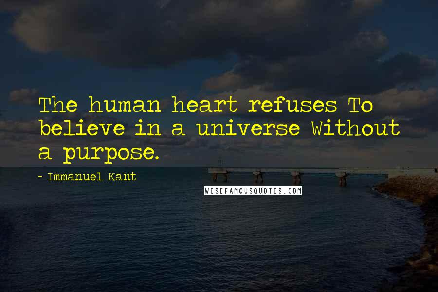 Immanuel Kant quotes: The human heart refuses To believe in a universe Without a purpose.