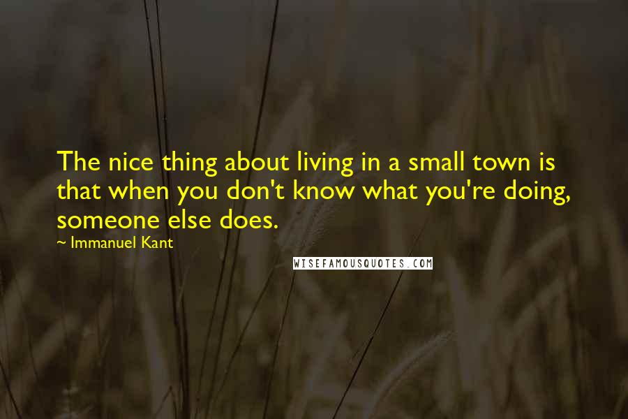 Immanuel Kant quotes: The nice thing about living in a small town is that when you don't know what you're doing, someone else does.