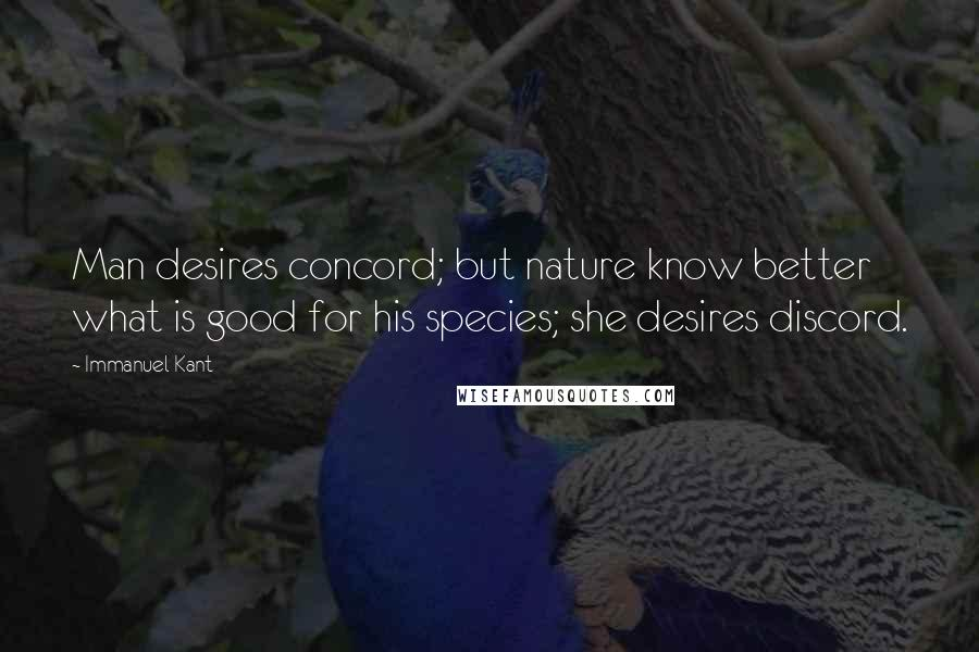 Immanuel Kant quotes: Man desires concord; but nature know better what is good for his species; she desires discord.