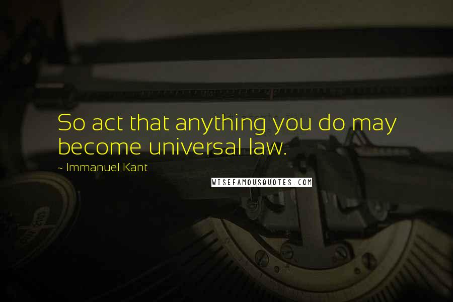 Immanuel Kant quotes: So act that anything you do may become universal law.