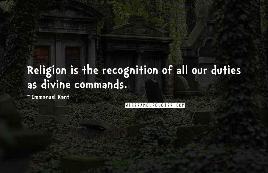 Immanuel Kant quotes: Religion is the recognition of all our duties as divine commands.