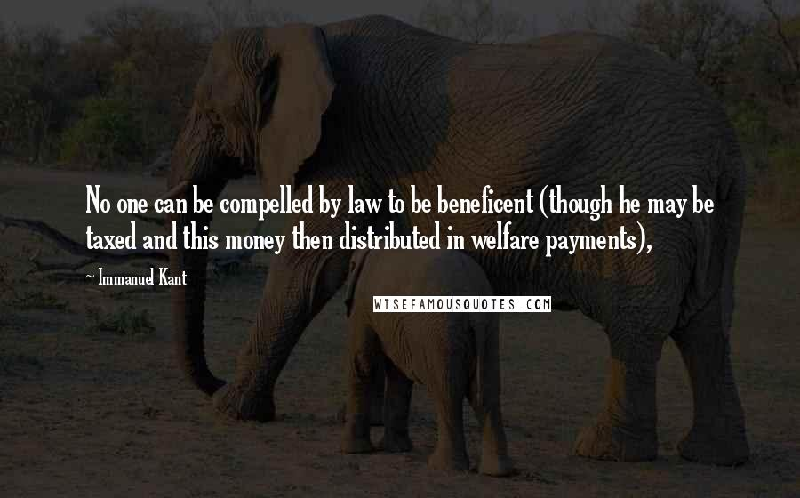 Immanuel Kant quotes: No one can be compelled by law to be beneficent (though he may be taxed and this money then distributed in welfare payments),