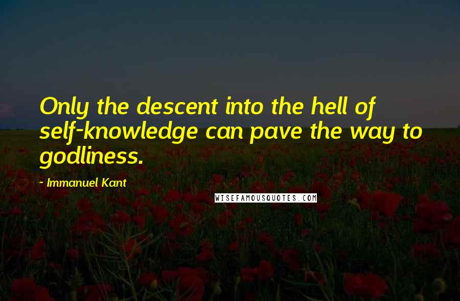 Immanuel Kant quotes: Only the descent into the hell of self-knowledge can pave the way to godliness.