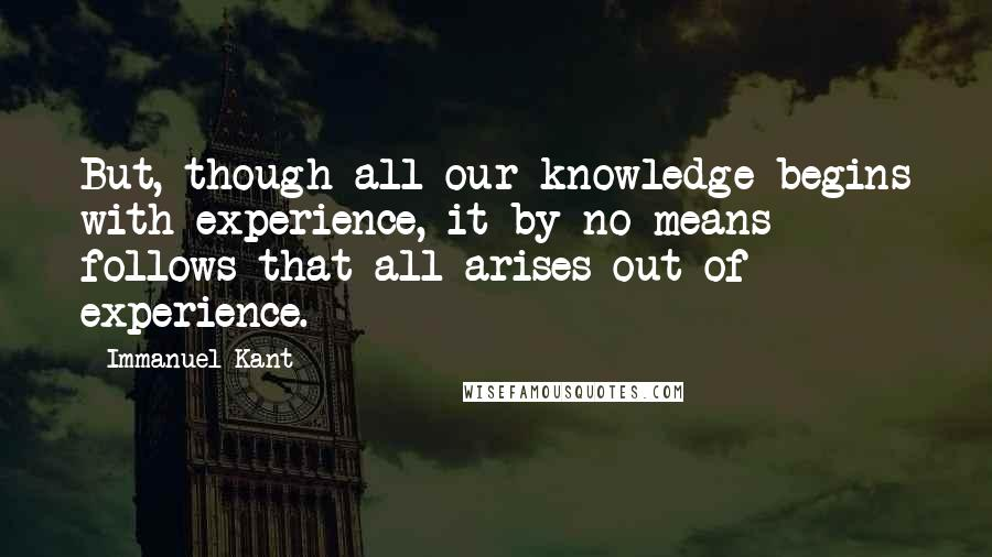 Immanuel Kant quotes: But, though all our knowledge begins with experience, it by no means follows that all arises out of experience.