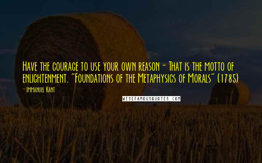 """Immanuel Kant quotes: Have the courage to use your own reason- That is the motto of enlightenment. """"Foundations of the Metaphysics of Morals"""" (1785)"""
