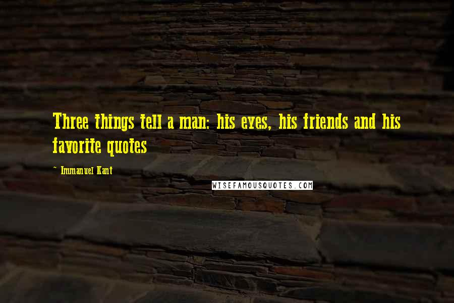 Immanuel Kant quotes: Three things tell a man: his eyes, his friends and his favorite quotes