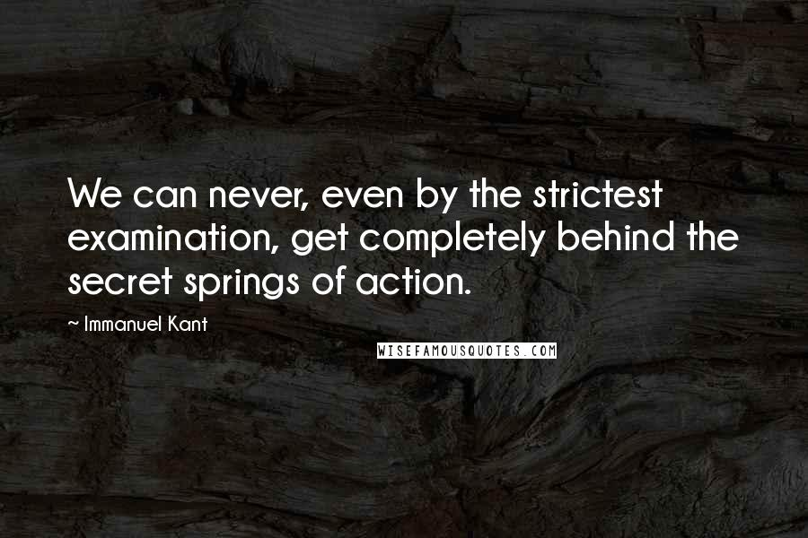 Immanuel Kant quotes: We can never, even by the strictest examination, get completely behind the secret springs of action.