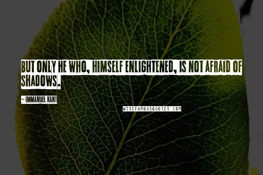 Immanuel Kant quotes: But only he who, himself enlightened, is not afraid of shadows.