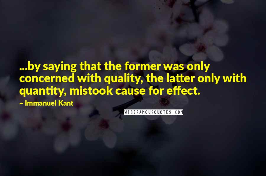Immanuel Kant quotes: ...by saying that the former was only concerned with quality, the latter only with quantity, mistook cause for effect.