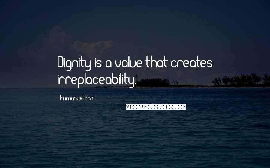 Immanuel Kant quotes: Dignity is a value that creates irreplaceability.