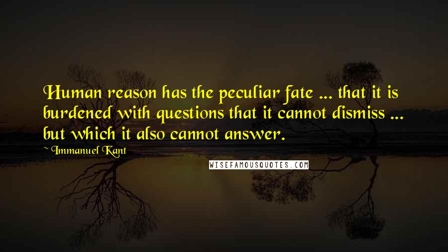 Immanuel Kant quotes: Human reason has the peculiar fate ... that it is burdened with questions that it cannot dismiss ... but which it also cannot answer.