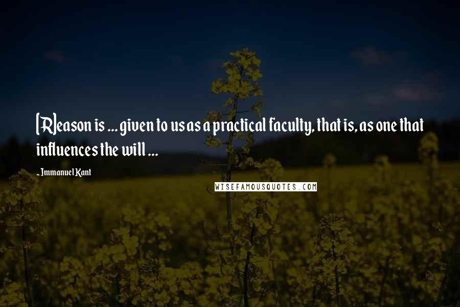 Immanuel Kant quotes: [R]eason is ... given to us as a practical faculty, that is, as one that influences the will ...