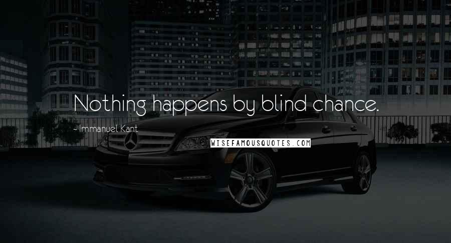 Immanuel Kant quotes: Nothing happens by blind chance.
