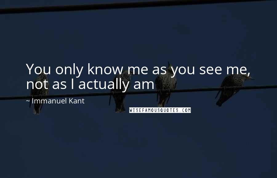 Immanuel Kant quotes: You only know me as you see me, not as I actually am