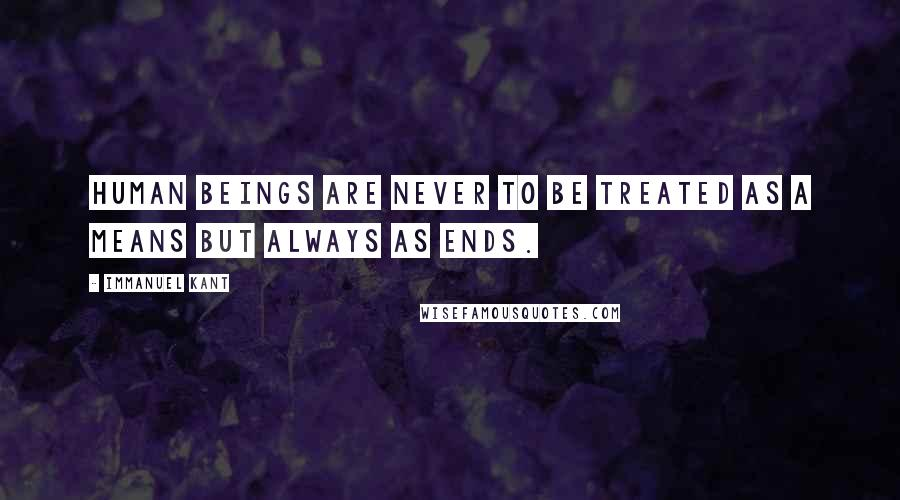 Immanuel Kant quotes: Human beings are never to be treated as a means but always as ends.